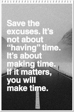 "Save the excuses. It's not about ""having"" time. If it matters, you will make time."