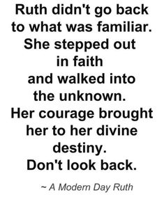Ruth didn't go back to what was familiar. She stepped out in faith and walked into the unknown. Her courage brought her to her divine destiny. Don't look back. Bible Verses Quotes, Faith Quotes, Me Quotes, Qoutes, Godly Quotes, Bible Scriptures, Famous Quotes, Wisdom Quotes, The Words