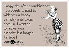 Happy day after your birthday! I purposely waited to wish you a happy birthday until today because I wanted to make your birthday last longer. It's true !