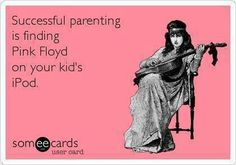 Successful parenting is finding Pink Floyd on your kid's iPod.  :)   HOLY SHIT I must meet this girl