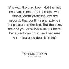 "Toni Morrison - ""She was the third beer. Not the first one, which the throat receives with almost..."". relationships, women, drinking"