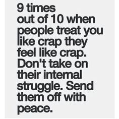 9 times out of 10 when people treat you like crap they feel like crap. Don't take on their internal struggle. Send them off with peace