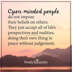 Openminded people Openminded people do not impose their beliefs on others. They just accept all of life's perspectives and realities, doing their own thing in peace without judgement. — Unknown Author