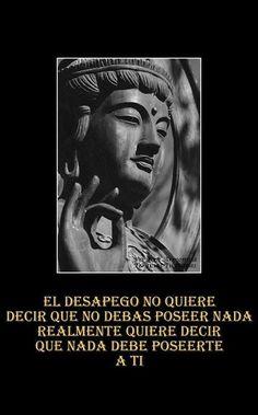 """""""El desapego no quiere decir que no debas poseer nada, realmente quiere decir que nada debe poseerte a ti"""" [Frases - Vida - Budismo - Zen]:"""