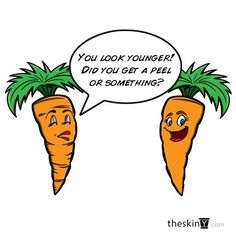 You look younger, Did you get a peel or something?  carrot humor
