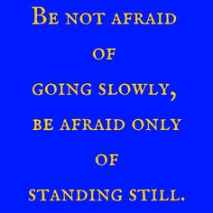 Be not afraid of going slowly, be afraid only of standing still. #QuotesYouLove #QuoteOfTheDay #Life #LifeQuotes #QuotesonLife  Visit our website for text status wallpapers. www.quotesulove.com