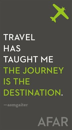 Travel has taught me the journey is the destination - Travel quotes