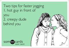 Tips for faster jogging: 1) hot guy in front of you 2) creepy dude behind you