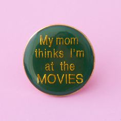 my mom thinks I'm at the movies pin