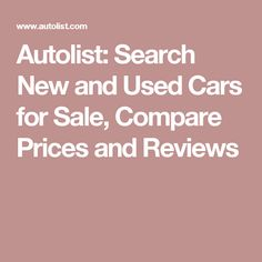 Autolist: Search New and Used Cars for Sale, Compare Prices and Reviews