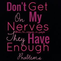 Don't get on my nerves, they have enough problems