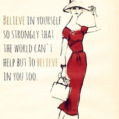 Believe in yourself so strongly that the world can't help but to believe in you too.