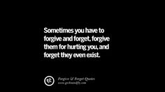 Sometimes you have to forgive and forget, forgive them for hurting you, and forget they even exist. Quotes On Forgive And Forget When Someone Hurts You In A Relationship