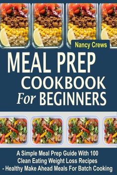 Meal Prep Cookbook For Beginners: A Simple Meal Prep Guide With 100 Clean Eating Weight Loss Recipes