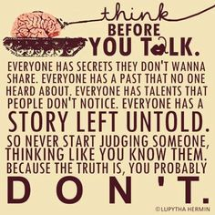 Never judge someone, thinking you know them, because the truth is, you probably don't.