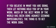 Quote by Dale Carnegie => If you believe in what you are doing, then let nothing hold you up in your work. Much of the best work of the world has been done against seeming impossibilities. The thing is to get the work done.