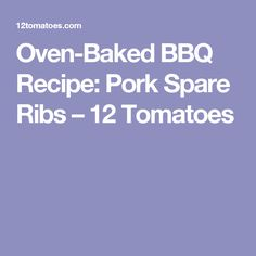 Oven-Baked BBQ Recipe: Pork Spare Ribs – 12 Tomatoes