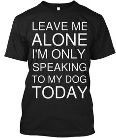 Leave Me Alone Im Only Talking To My Dog Funny Novelty T-Shirt Mens tee TShirt