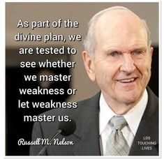 As part of the divine plan, we are tested to see whether we master weakness or let weakness master us. - Russell M. Prophet Quotes, Gospel Quotes, Lds Quotes, Uplifting Quotes, Quotable Quotes, Great Quotes, Quotes To Live By, Inspirational Quotes, Change Quotes