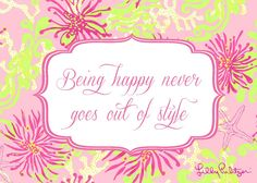 """""""Being happy never goes out of style"""" - Lilly Pulitzer"""