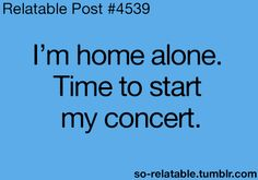 I'm home alone. Time to start my concert.