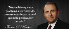 ''Nunca deixe que um problema a ser resolvido torne-se mais importante que uma pessoa a ser amada.'' -Thomas S. Monson