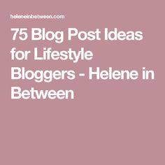 75 Blog Post Ideas for Lifestyle Bloggers - Helene in Between