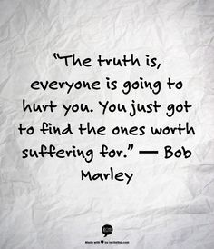 """The truth is, everyone is going to hurt you. You just got to find the ones worth suffering for."" ― Bob Marley"