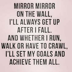 Mirror mirror on the wall, I'll always get up after I fall. And whether I run, walk or have to crawl. I'll set my goals and achieve them all.
