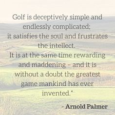 """Golf is deceptively simple and endlessly complicated; it satisfies the soul and frustrates the intellect.  It is at the same time rewarding and maddening - and it is without a doubt the greatest game mankind has ever invented."" - Arnold Palmer #golf #quotes #arnoldpalmer"
