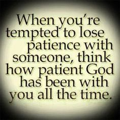 When you're tempted to lose patience with someone, think of how patient God has been with you all the time. Description from pinterest.com. I searched for this on bing.com/images