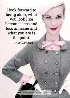 I look forward to being older, what you look like becomes less and less an issue and what you are is the point. #quote