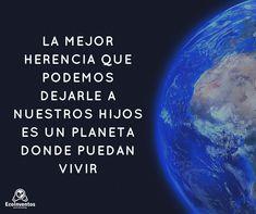 La mejor herencia que podemos dejarle a nuestros hijos es un planeta en el que puedan vivir.