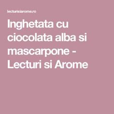 Inghetata cu ciocolata alba si mascarpone - Lecturi si Arome