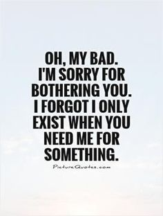 Inspirational Quotes About Strength :Oh, my bad. I'm sorry for bothering you. I forgot I only exist when you need Friendship Quotes # Badass Quotes, Funny Quotes, I'm Sorry Quotes, Sad Sayings, Quotes About Sorry, Quotes About Users, Quotes About Being Ignored, Ignored Quotes, Being Used Quotes