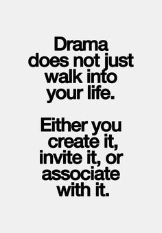 drama does not walk into your life. either you create it, invite it, or associate with it.
