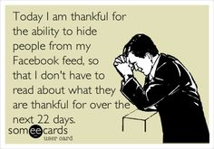 Today I am thankful for the ability to hide people from my Facebook feed, so that I don't have to read about what they are thankful for over the next 22 days.