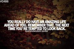 You really do have an amazing life ahead of you, remember that, the next time you're tempted to look back.