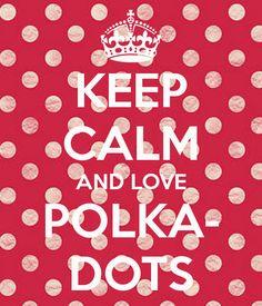 KEEP CALM AND LOVE POLKA- DOTS