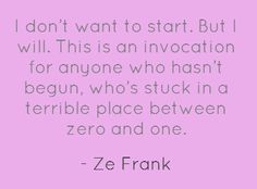 "a call to action...""I don't want to start. But I will. this is an invocation for anyone who hasn't begun, who's stuck in a terrible place between zero and one."" -Ze Frank"