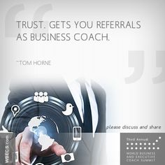 Trust. Gets you referrals as Business Coach. ~Tom Horne http://wbecs.com