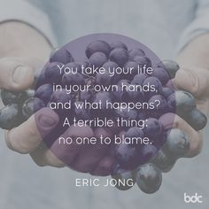 """Quote of the day: """"You take your life in your own hands, and what happens? A terrible thing: no one to blame."""" - Erica Jong"""