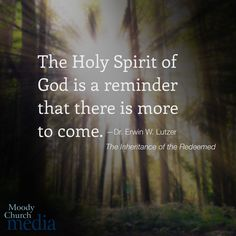 The Holy Spirit of God is a reminder that there is more to come.—Dr. Erwin W. Lutzer