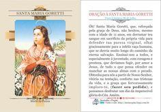 ORAÇÃO À SANTA MARIA GORETTI Festa Litúrgica: 06 de Julho. Óh! Santa Maria Goretti, que, reforçada pela graça de Deus, não hesitou, mesmo com a idade de 11 anos, em derramar teu sangue em sacrifício da própria vida para defender tua pure...