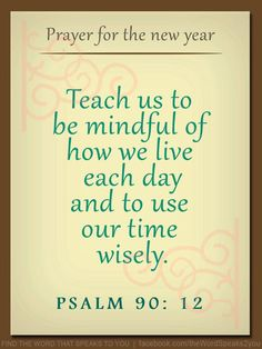 """Psalm 90: 12 (ISV)  """"teach us to keep account of our days so we may develop inner wisdom."""""""