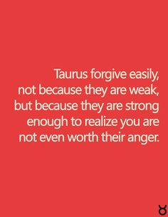 Taurus and forgiveness. This is so true... Why get all bothered for someone else when they aren't even worth it. Being angry is just too much work and takes too much effort, so why not just get over it?