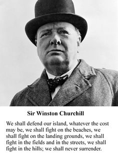 We shall defend our island, whatever the cost may be, we shall fight on the beaches, we shall fight on the landing grounds, we shall fight in the fields and in the streets, we shall fight in the hills; we shall never surrender. Sir Winston Churchill
