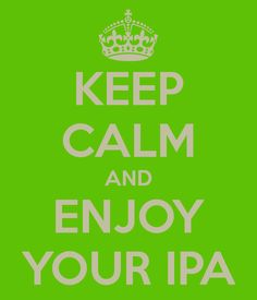 KEEP CALM AND ENJOY YOUR IPA