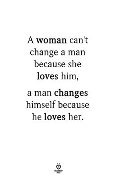 A woman can't change a man because she loves him, a man changes himself because he loves her. A woman can't change a man because she loves him, a man changes himself because he loves her. Loving A Woman Quotes, Love Quotes For Her, Quotes To Live By, True Quotes About Love, Inspirational Quotes On Love, Love Soul Quotes, Quotes About Good Men, Beautiful Smile Quotes, Quotes About Husbands