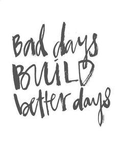 """Bad days build better days."""